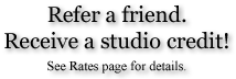 Refer a friend. Receive a studio credit! See Rates Section for details.
