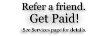 Refer a friend. Get Paid! See Services Section for details.